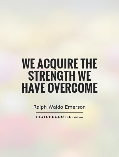 We acquire the strength we have overcome Picture Quote #1