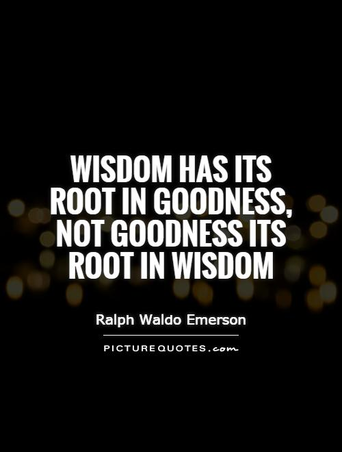 Wisdom has its root in goodness, not goodness its root in wisdom Picture Quote #1