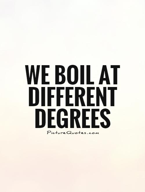 We boil at different degrees Picture Quote #1