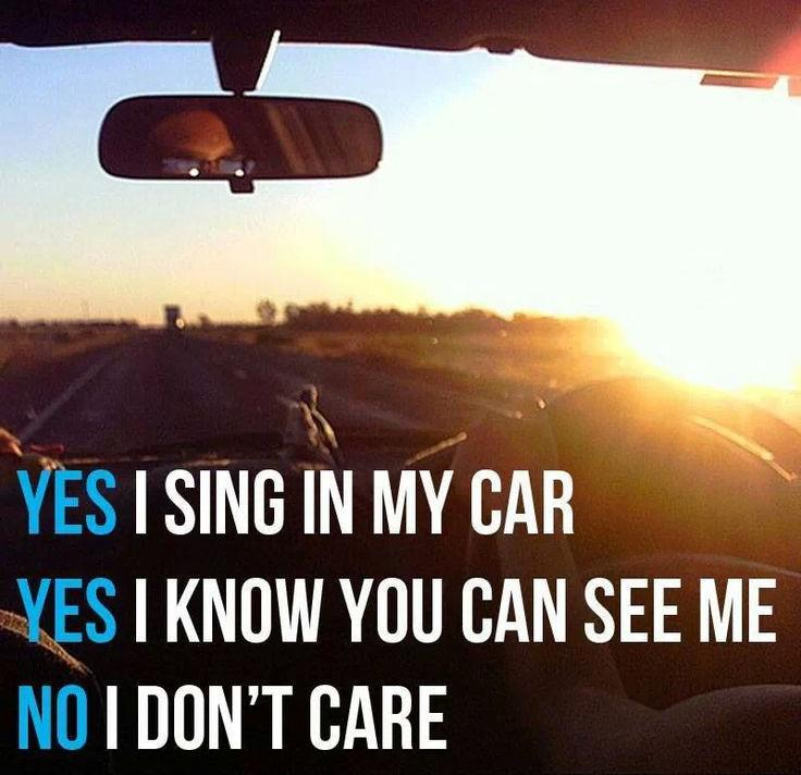 Yes, I sing in my car. Yes, I know you can see me. No, I don't care Picture Quote #1