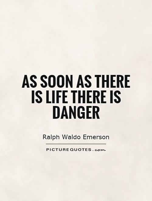 As soon as there is life there is danger Picture Quote #1