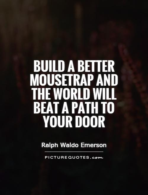 Build a better mousetrap and the world will beat a path to your door Picture Quote #1