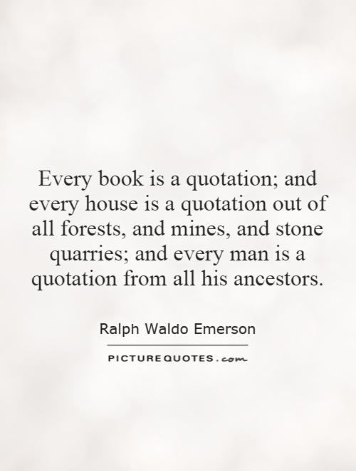 Every book is a quotation; and every house is a quotation out of all forests, and mines, and stone quarries; and every man is a quotation from all his ancestors Picture Quote #1