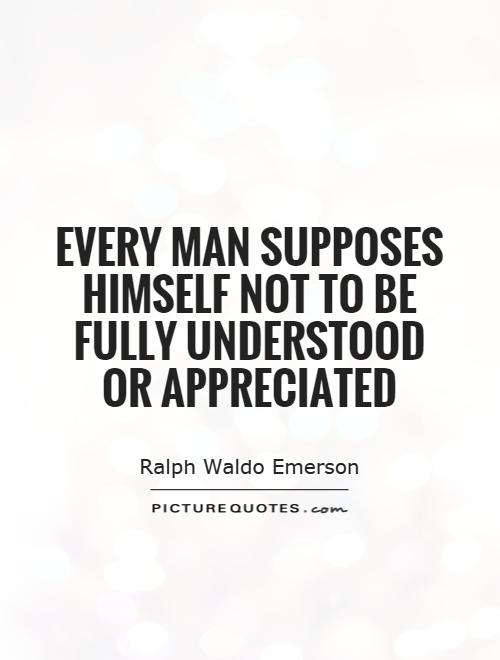 Every man supposes himself not to be fully understood or appreciated Picture Quote #1