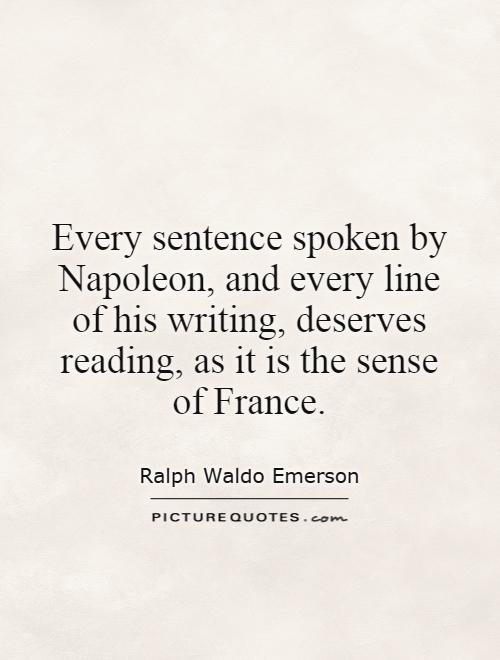Every sentence spoken by Napoleon, and every line of his writing, deserves reading, as it is the sense of France Picture Quote #1