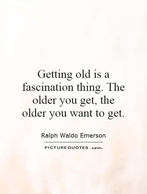 Getting old is a fascination thing. The older you get, the older you want to get Picture Quote #1