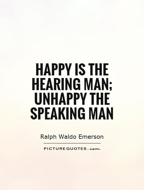 Happy is the hearing man; unhappy the speaking man Picture Quote #1