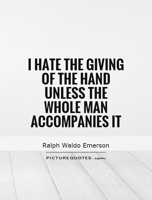 I hate the giving of the hand unless the whole man accompanies it Picture Quote #1