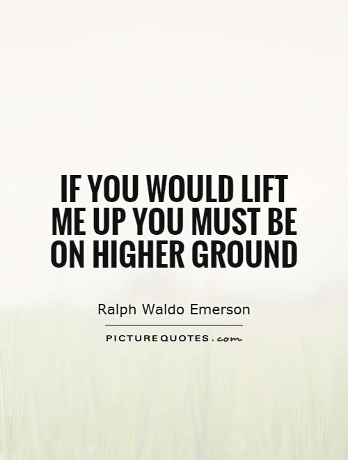 If you would lift me up you must be on higher ground Picture Quote #1