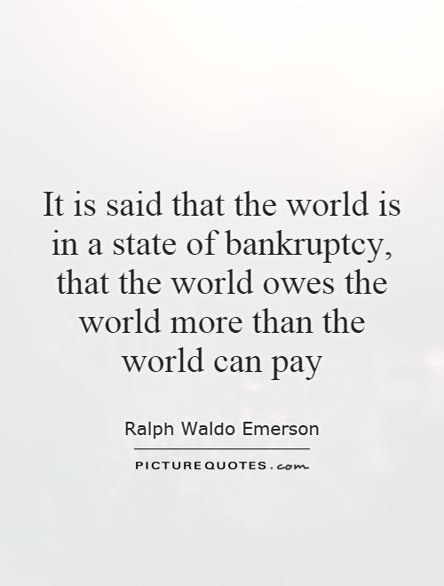 It is said that the world is in a state of bankruptcy, that the world owes the world more than the world can pay Picture Quote #1
