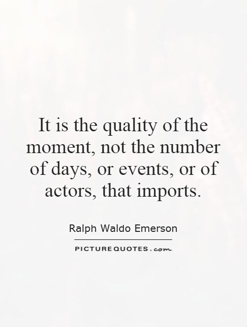 It is the quality of the moment, not the number of days, or events, or of actors, that imports Picture Quote #1