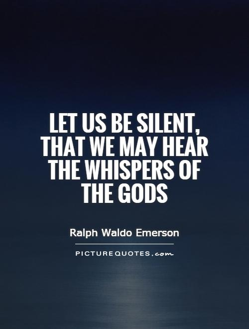 Let us be silent, that we may hear the whispers of the gods Picture Quote #1