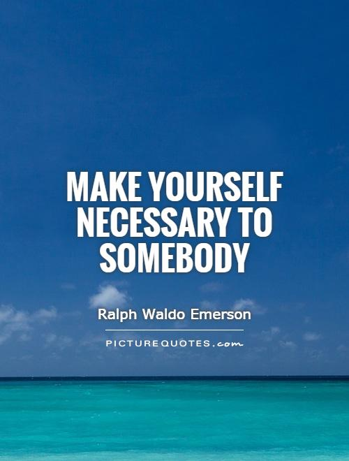 Make yourself necessary to somebody Picture Quote #1