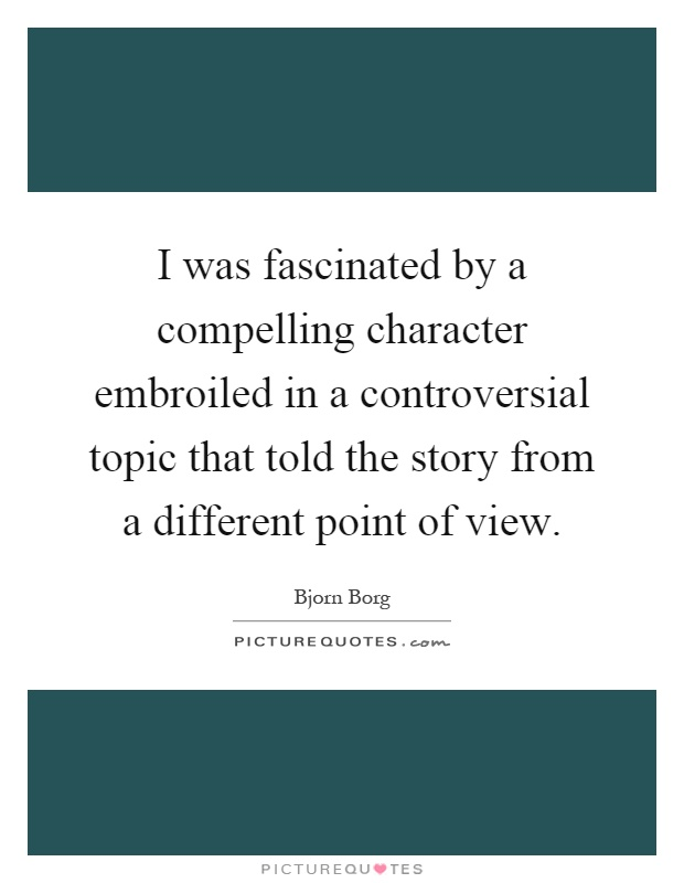 I was fascinated by a compelling character embroiled in a controversial topic that told the story from a different point of view Picture Quote #1
