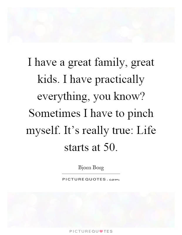 I have a great family, great kids. I have practically everything, you know? Sometimes I have to pinch myself. It's really true: Life starts at 50 Picture Quote #1