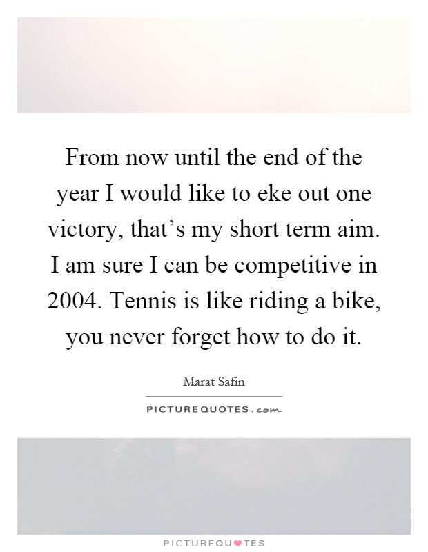 From now until the end of the year I would like to eke out one victory, that's my short term aim. I am sure I can be competitive in 2004. Tennis is like riding a bike, you never forget how to do it Picture Quote #1