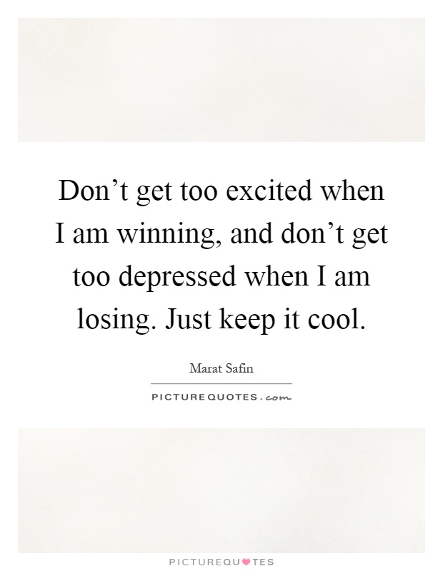 Don't get too excited when I am winning, and don't get too depressed when I am losing. Just keep it cool Picture Quote #1