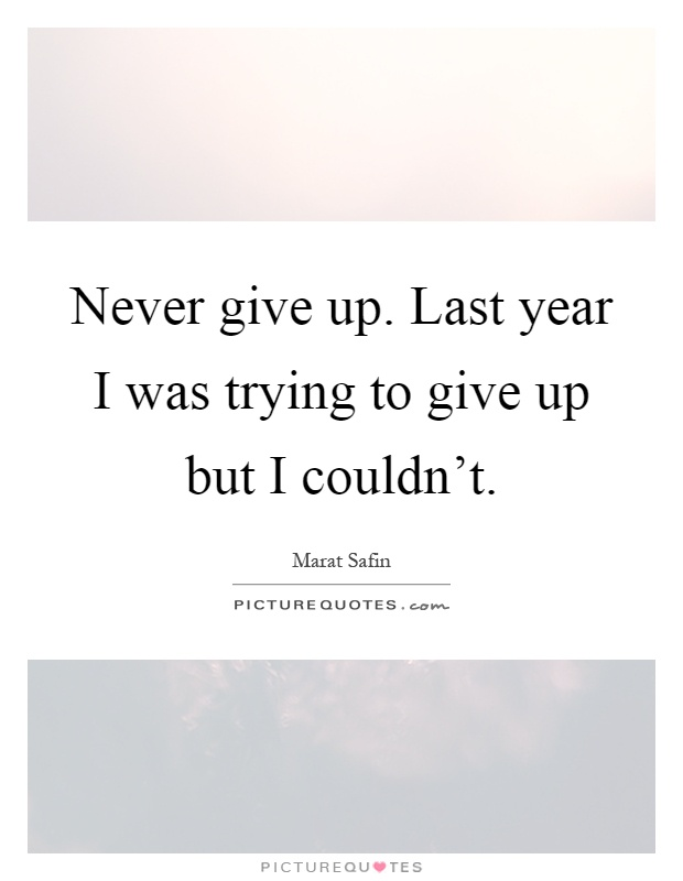 Never give up. Last year I was trying to give up but I couldn't Picture Quote #1