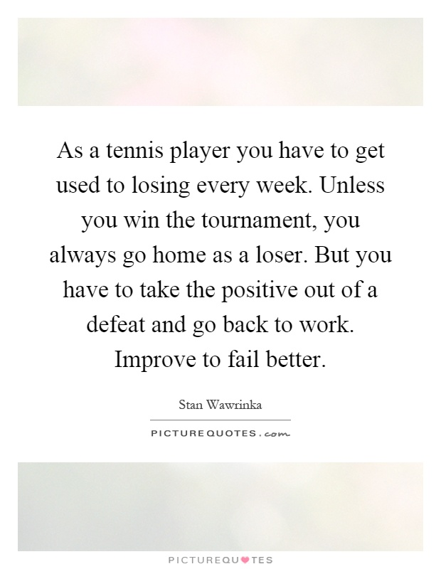 As a tennis player you have to get used to losing every week. Unless you win the tournament, you always go home as a loser. But you have to take the positive out of a defeat and go back to work. Improve to fail better Picture Quote #1