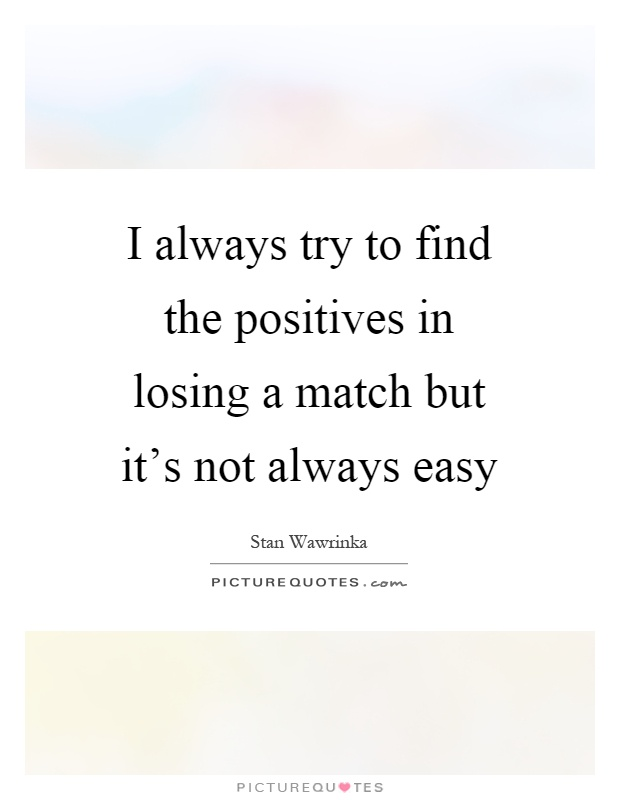 I always try to find the positives in losing a match but it's not always easy Picture Quote #1