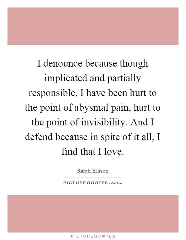 I denounce because though implicated and partially responsible, I have been hurt to the point of abysmal pain, hurt to the point of invisibility. And I defend because in spite of it all, I find that I love Picture Quote #1