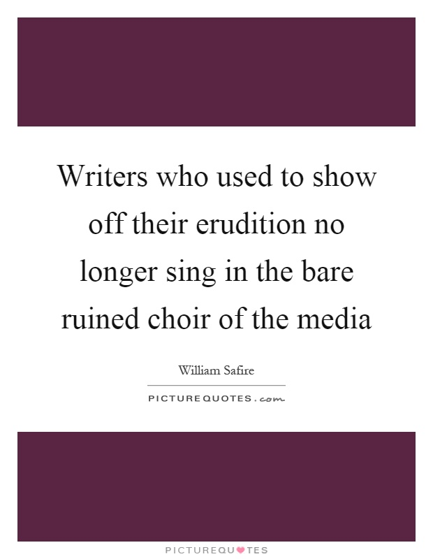 Writers who used to show off their erudition no longer sing in the bare ruined choir of the media Picture Quote #1