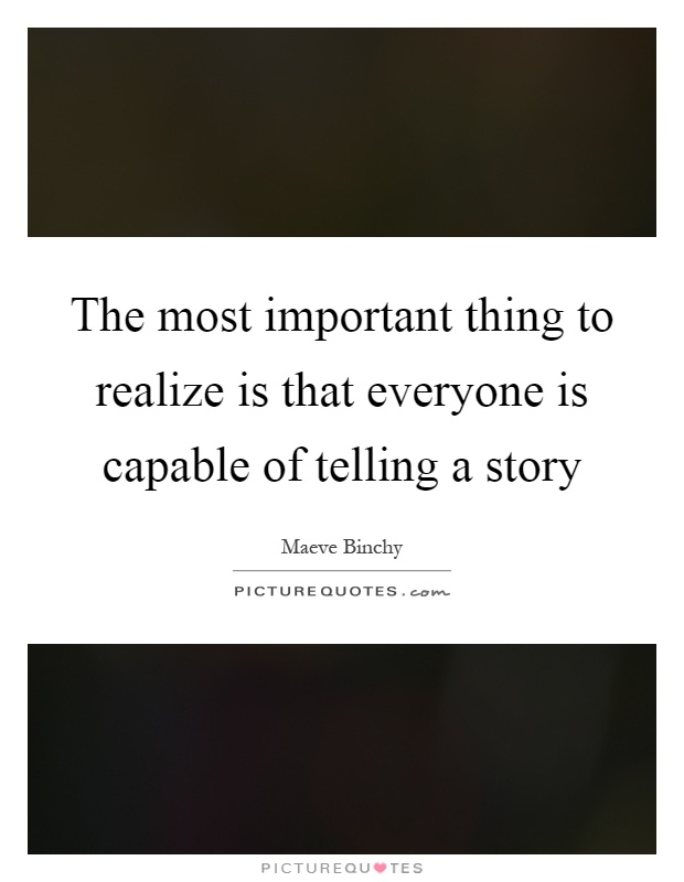 The most important thing to realize is that everyone is capable of telling a story Picture Quote #1