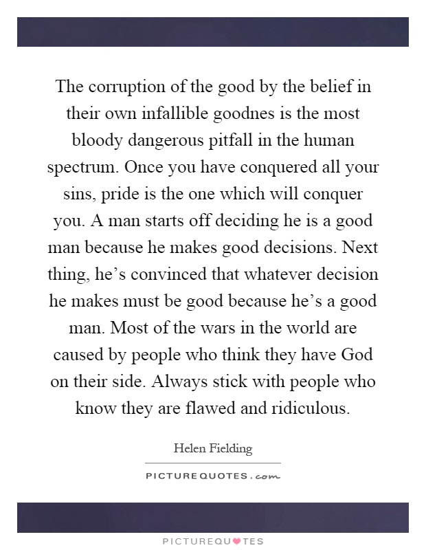 The corruption of the good by the belief in their own infallible goodnes is the most bloody dangerous pitfall in the human spectrum. Once you have conquered all your sins, pride is the one which will conquer you. A man starts off deciding he is a good man because he makes good decisions. Next thing, he's convinced that whatever decision he makes must be good because he's a good man. Most of the wars in the world are caused by people who think they have God on their side. Always stick with people who know they are flawed and ridiculous Picture Quote #1