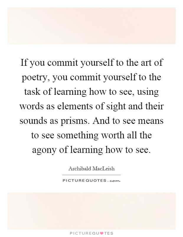 If you commit yourself to the art of poetry, you commit yourself to the task of learning how to see, using words as elements of sight and their sounds as prisms. And to see means to see something worth all the agony of learning how to see Picture Quote #1