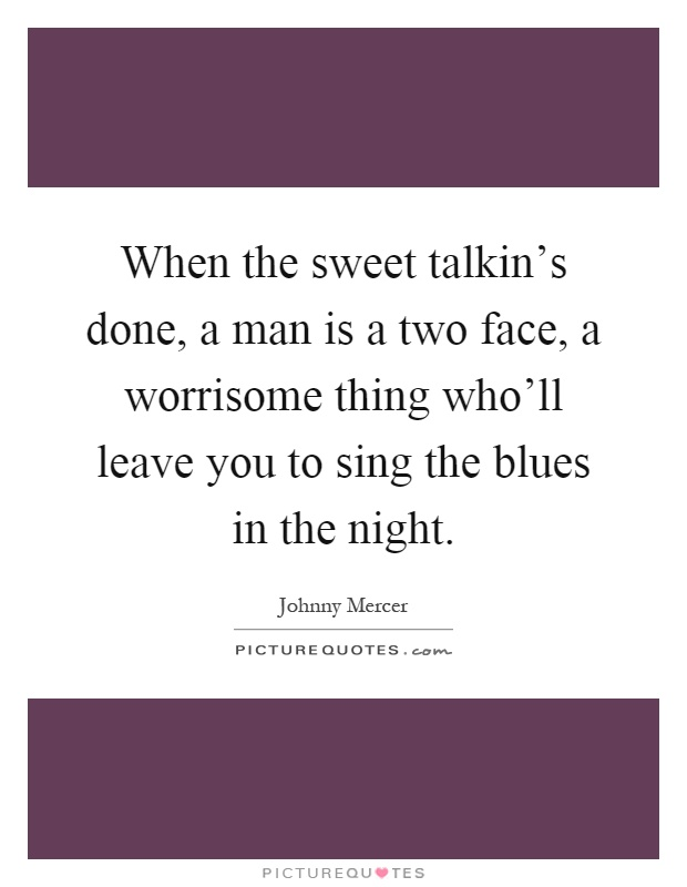 When the sweet talkin's done, a man is a two face, a worrisome thing who'll leave you to sing the blues in the night Picture Quote #1