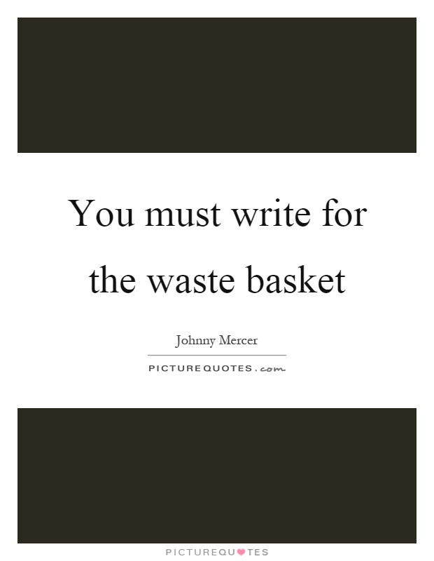 You must write for the waste basket Picture Quote #1