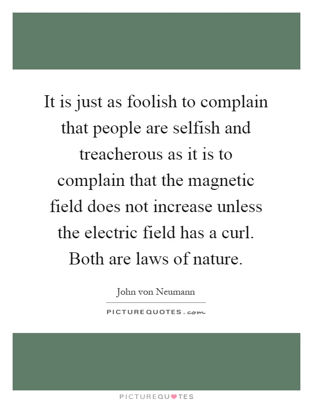 It is just as foolish to complain that people are selfish and treacherous as it is to complain that the magnetic field does not increase unless the electric field has a curl. Both are laws of nature Picture Quote #1
