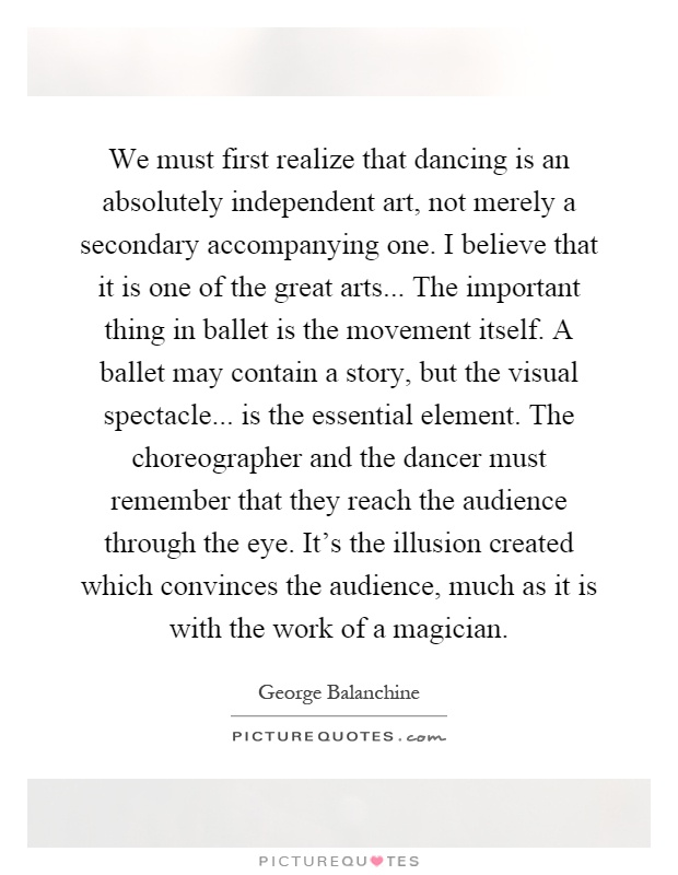 We must first realize that dancing is an absolutely independent art, not merely a secondary accompanying one. I believe that it is one of the great arts... The important thing in ballet is the movement itself. A ballet may contain a story, but the visual spectacle... is the essential element. The choreographer and the dancer must remember that they reach the audience through the eye. It's the illusion created which convinces the audience, much as it is with the work of a magician Picture Quote #1