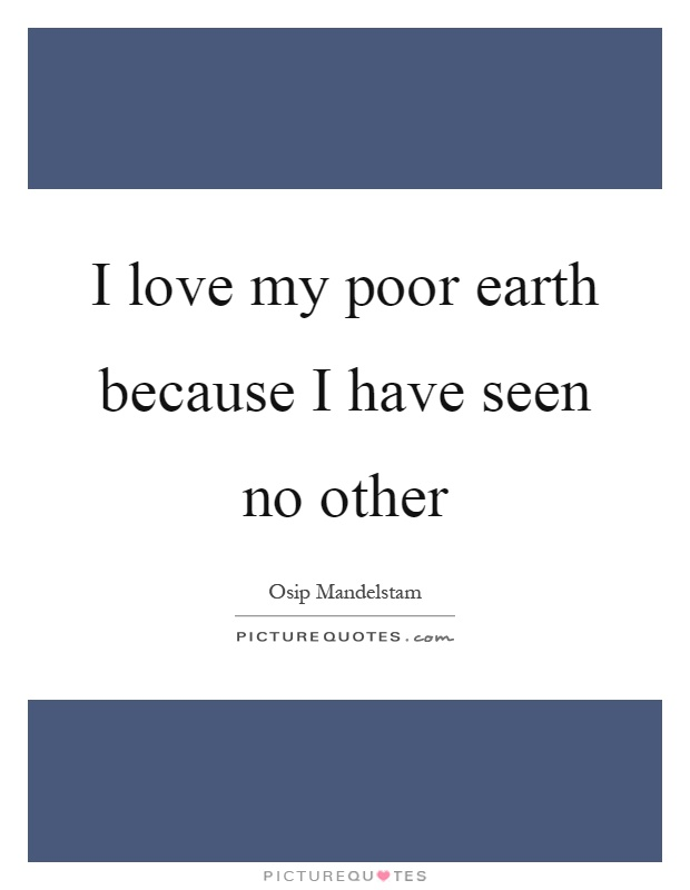 I love my poor earth because I have seen no other Picture Quote #1