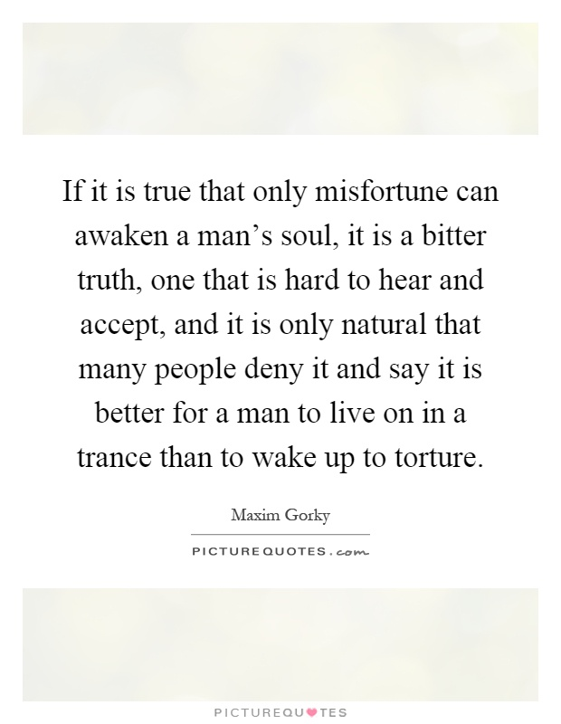 If it is true that only misfortune can awaken a man's soul, it is a bitter truth, one that is hard to hear and accept, and it is only natural that many people deny it and say it is better for a man to live on in a trance than to wake up to torture Picture Quote #1