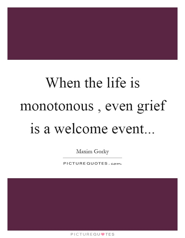 When the life is monotonous, even grief is a welcome event Picture Quote #1