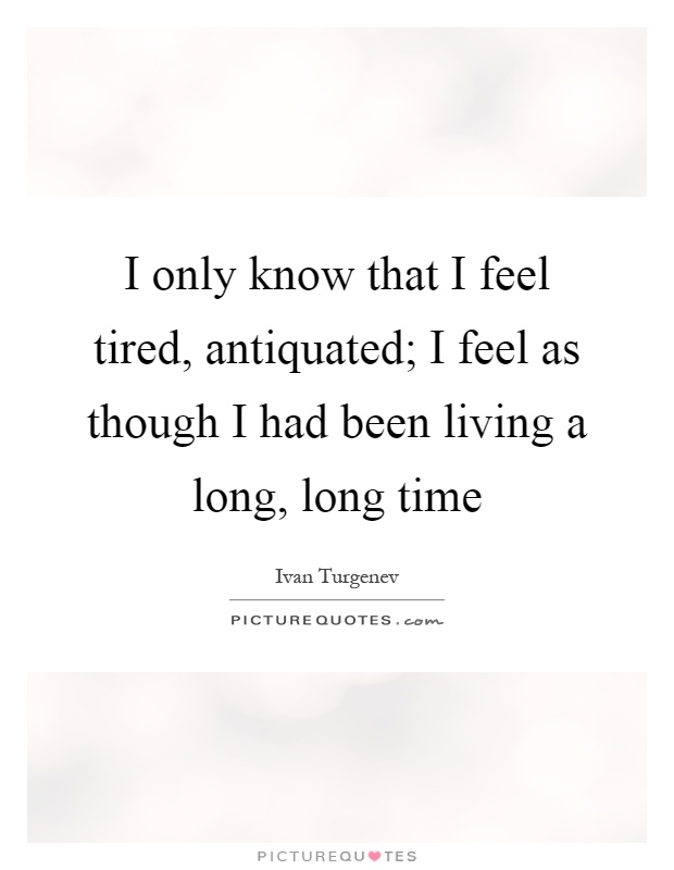 I only know that I feel tired, antiquated; I feel as though I had been living a long, long time Picture Quote #1