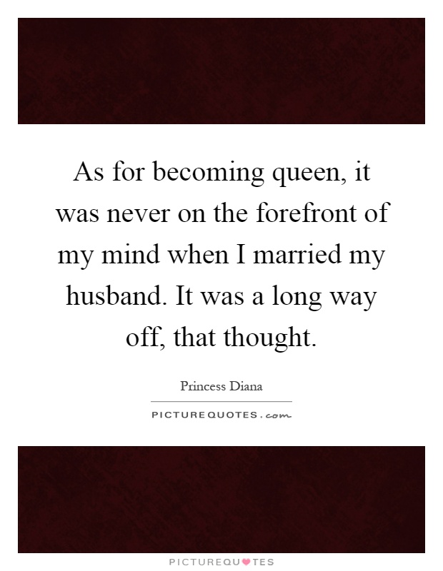 As for becoming queen, it was never on the forefront of my mind when I married my husband. It was a long way off, that thought Picture Quote #1