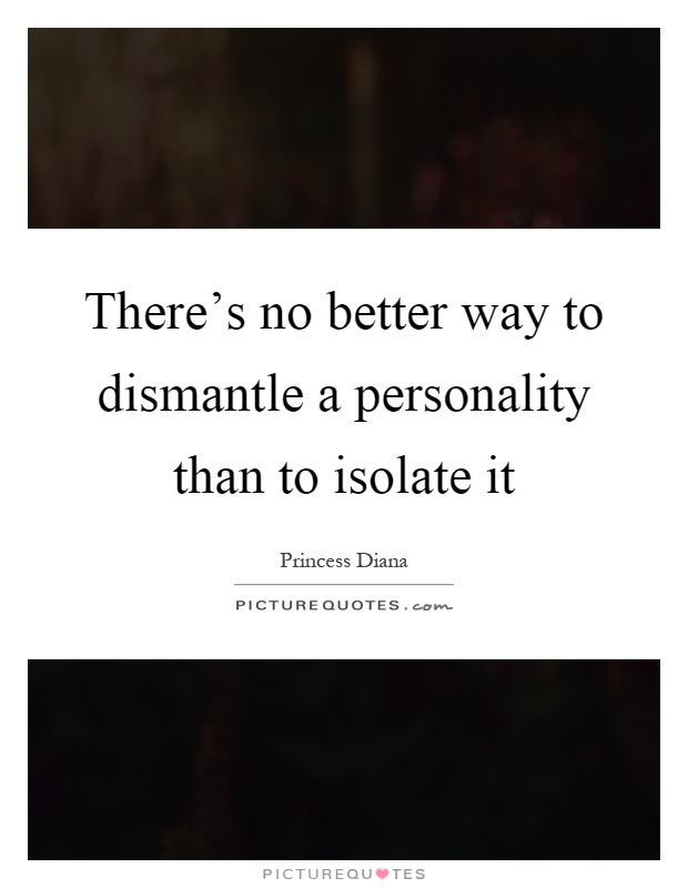 There's no better way to dismantle a personality than to isolate it Picture Quote #1