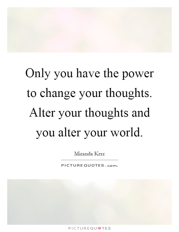 Only you have the power to change your thoughts. Alter your thoughts and you alter your world Picture Quote #1