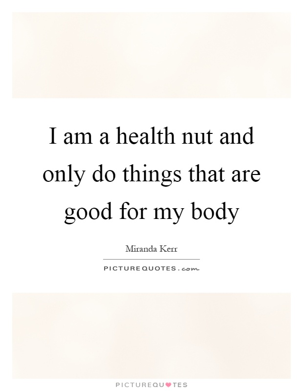 I am a health nut and only do things that are good for my body Picture Quote #1