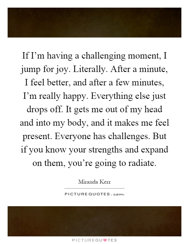 If I'm having a challenging moment, I jump for joy. Literally. After a minute, I feel better, and after a few minutes, I'm really happy. Everything else just drops off. It gets me out of my head and into my body, and it makes me feel present. Everyone has challenges. But if you know your strengths and expand on them, you're going to radiate Picture Quote #1