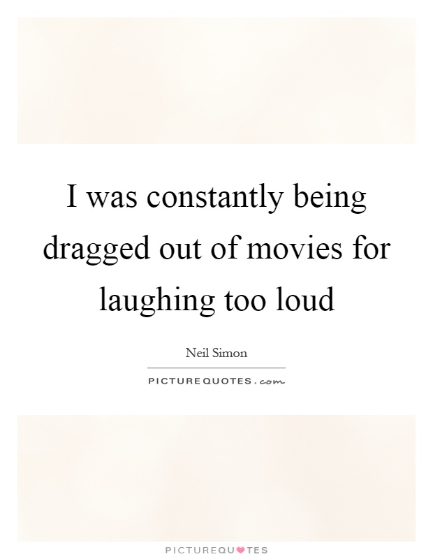 I Was Constantly Being Dragged Out Of Movies For Laughing Too Loud Picture Quote 1