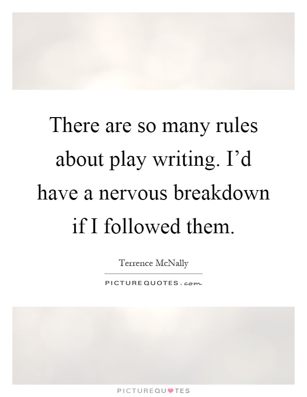 There are so many rules about play writing. I'd have a nervous breakdown if I followed them Picture Quote #1