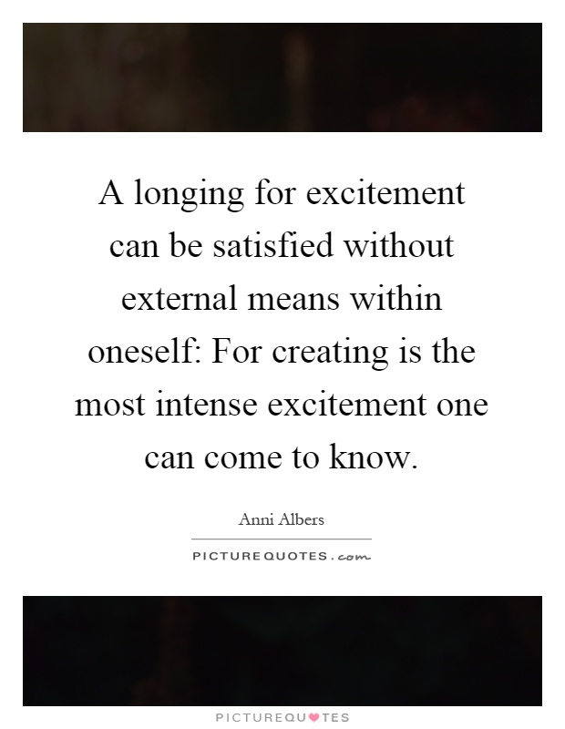 A longing for excitement can be satisfied without external means within oneself: For creating is the most intense excitement one can come to know Picture Quote #1