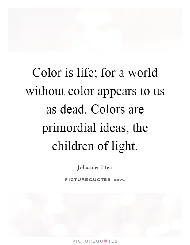 Color is life; for a world without color appears to us as dead. Colors are primordial ideas, the children of light Picture Quote #1