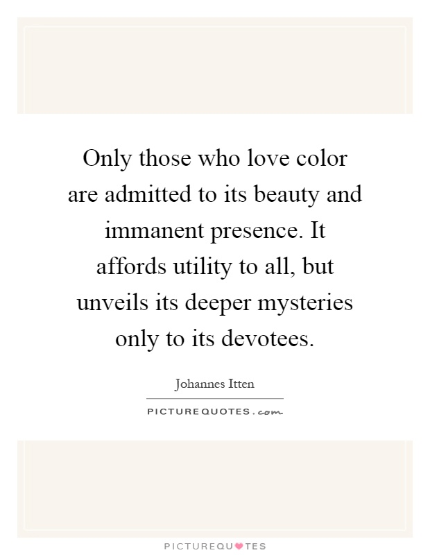 Only those who love color are admitted to its beauty and immanent presence. It affords utility to all, but unveils its deeper mysteries only to its devotees Picture Quote #1
