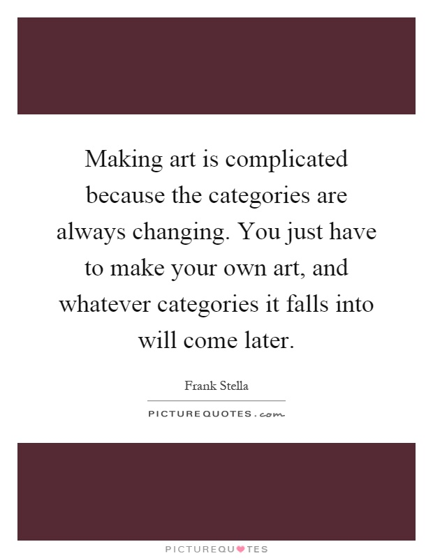 Making art is complicated because the categories are always changing. You just have to make your own art, and whatever categories it falls into will come later Picture Quote #1