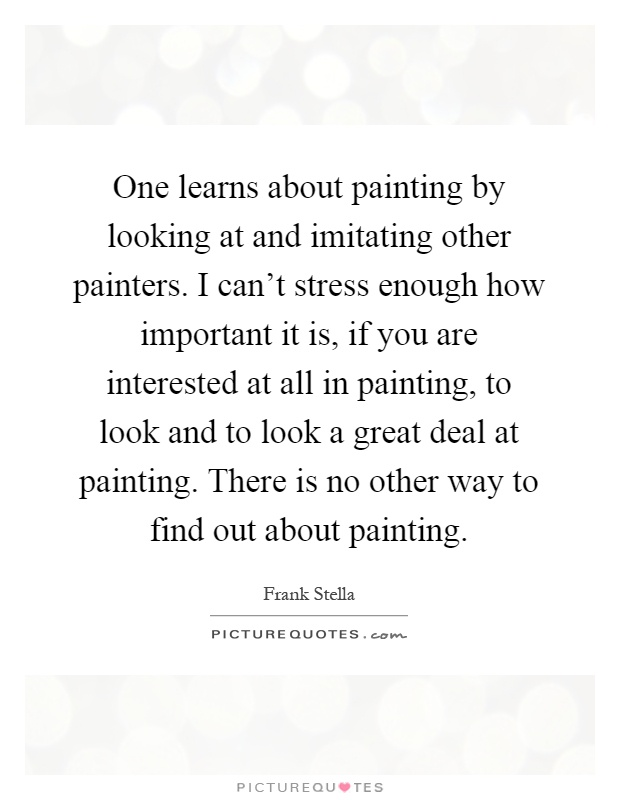 One learns about painting by looking at and imitating other painters. I can't stress enough how important it is, if you are interested at all in painting, to look and to look a great deal at painting. There is no other way to find out about painting Picture Quote #1