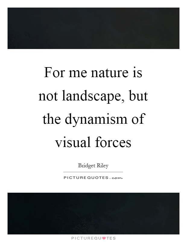 For me nature is not landscape, but the dynamism of visual forces Picture Quote #1